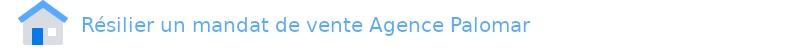 résilier mandat vente Agence Palomar